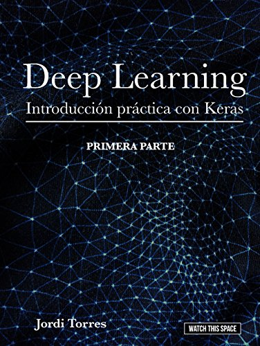 DEEP LEARNING Introducción práctica con Keras (WATCH THIS SPACE nº 1) por Jordi Torres