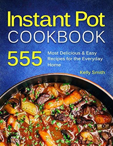 Instant Pot Cookbook: 555 Most Delicious & Easy Instant Pot Recipes for The Everyday Home. Anyone Can Cook (English Edition)