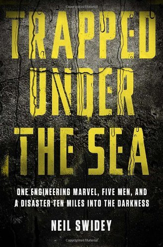 Trapped Under the Sea: One Engineering Marvel, Five Men, and a Disaster Ten Miles Into the Darkness by Neil Swidey (2014-02-18)