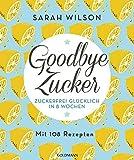 Goodbye Zucker: Zuckerfrei glücklich in 8 Wochen - Mit 108 Rezepten - Sarah Wilson