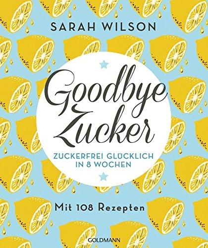 (Goodbye Zucker: Zuckerfrei glücklich in 8 Wochen - Mit 108 Rezepten)
