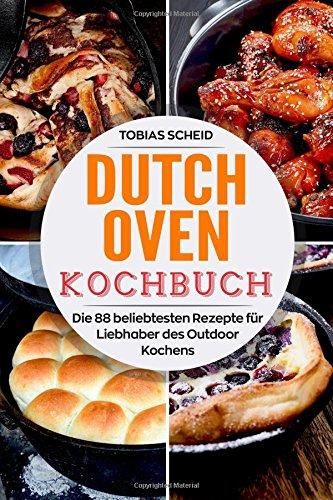 Dutch Oven Kochbuch: Die 88 beliebtesten Rezepte für Liebhaber des Outdoor Kochens -