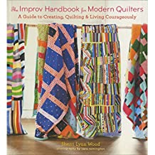 The Improv Handbook for Modern Quilters: A Guide to Creating, Quilting & Living Courageously