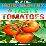 How to Grow Healthy & Tasty Tomatoes: Quick Start Guide