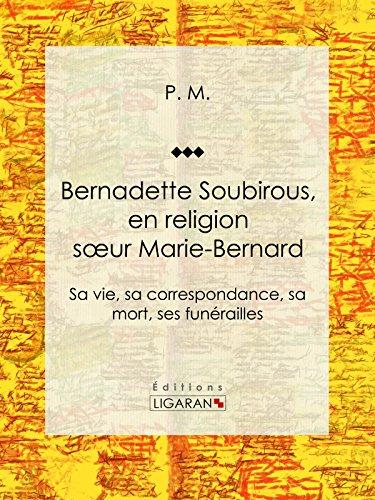 Bernadette Soubirous: En religion soeur Marie-Bernard: sa vie, sa correspondance, sa mort, ses funérailles