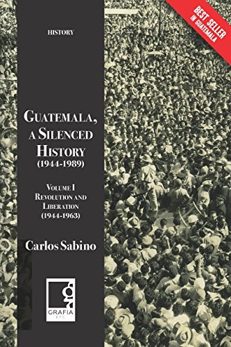 Guatemala, a Silenced History  (1944-1989): Volume I, Revolution and Liberation (1944-1963)
