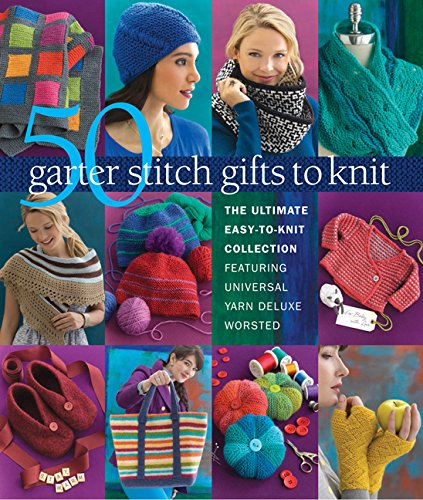50 Garter Stitch Gifts to Knit: The Ultimate Easy-to-Knit Collection Featuring Universal Yarn Deluxe Worsted -