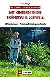 Mit Kindern in die Fränkische Schweiz: 25 Wandertouren ? Freizeitspaß für die ganze Familie -