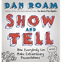Show and Tell: How Everybody Can Make Extraordinary Presentations by Dan Roam (2014-05-01)