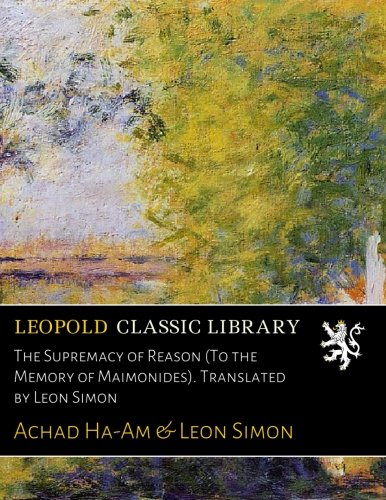 The Supremacy of Reason (To the Memory of Maimonides). Translated by Leon Simon