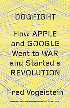 Dogfight: How Apple and Google Went to War and Started a Revolution de [Vogelstein, Fred]