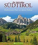 Bildband Südtirol: Die schönsten Aufnahmen der imposanten Bergwelt der Dolomiten, vom Vinschgau bis ins Pustertal. Mit Bildern von Meran und Bozen (Die Welt erleben)