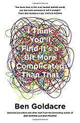 I Think You'll Find It's a Bit More Complicated Than That by Ben Goldacre (2015-10-08)