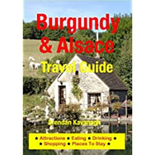 Burgundy & Alsace Travel Guide - Attractions, Eating, Drinking, Shopping & Places To Stay (English Edition)