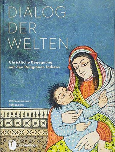 Dialog der Welten: Christliche Begegnung mit den Religionen Indiens (PARTICIPARE! Publikationen des Diözesanmuseums Rottenburg, Band 4)