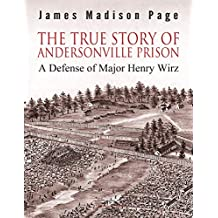 The True Story of Andersonville Prison: A Defense of Major Henry Wirz (English Edition)