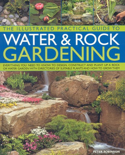 The Illustrated Practical Guide to Water and Rock Gardening: Everything You Need to Know to Design, Construct and Plant Up a Rock or Water Garden, ... ... of Suitable Plants and How to Grow Them