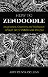 HOW TO ZENDOODLE: Imagination, Creativity and Meditation through Tangle Patterns and Designs! (Zen Doodle, Zen Doodling, Zentangle, Creativity, Art of Zendoodle, Intervention, Meditation)