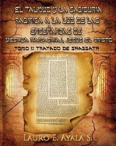 Tomo I: Tratado de Shabbath (El Talmud y la Sabiduría Rabínica a la Luz de las Enseñanzas de Yeshúa Hamashiaj, Jesús el Cristo nº 1)