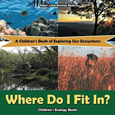 Where Do I Fit In?: A Children's Book Of Exploring Our Ecosystems - Children's Ecology Books