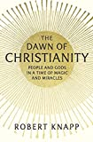 The Dawn of Christianity – People and Gods in a Time of Magic and Miracles