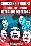 Shocking Stories You Probably Didn't Know about Notorious Dictators (The Real Truth About Past Leaders) (English Edition)