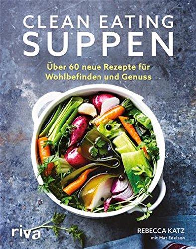 Clean Eating Suppen: Über 60 neue Rezepte für Wohlbefinden und Genuss (Lebensmittel-mat)
