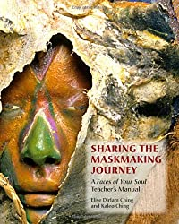 Sharing the Maskmaking Journey: A Faces of Your Soul Teacher's Manual