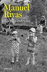 Lo más extraño: Cuentos reunidos par Manuel Rivas