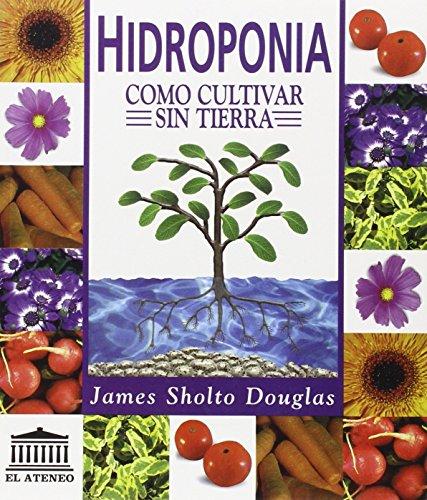 Hidroponía. Cómo Cultivar Sin Tierra por James S. Douglas