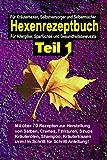 Das Hexenrezeptbuch Teil 1 - Salben, Öle, Cremes, Tinkturen, Shampoos, Seifen, Sirups uvm. selbermachen: Für Kräuterhexen, Selbstversorger, Selbermacher, Allergiker und Sparfüchse