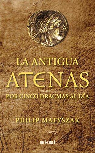 La antigua Atenas por cinco dracmas al día (Viajando al pasado) por Philip Matyszak