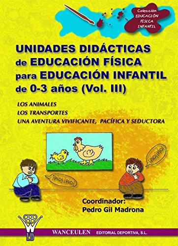 Unidades didácticas de Educación Física para educación infantil (0-3 años) Vol.III: Los animales - Los transportes - Una aventura vivificante, pacífica y seductora por Pedro Gil Madrona