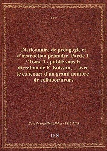 Dictionnaire de pédagogie et d'instruction primaire. Partie 1 / Tome 1 / publié sous la direction de
