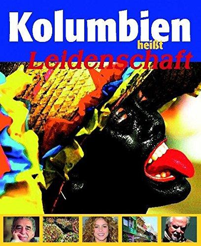 Kolumbien heißt Leidenschaft: Reiseführer - Lesebuch - Politisches Kompendium