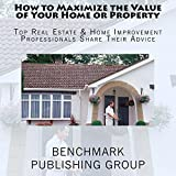 How to Maximize the Value of Your Home or Property: Top Real Estate & Home Improvement Professionals Share Their Advice