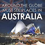 Around The Globe - Must See Places in Australia: Australia Travel Guide for Kids (Children's Explore the World Books)