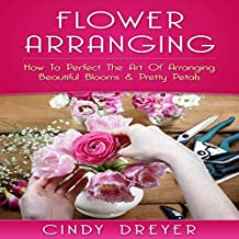 Flower Arranging: How to Perfect the Art of Arranging Beautiful Blooms & Pretty Petals