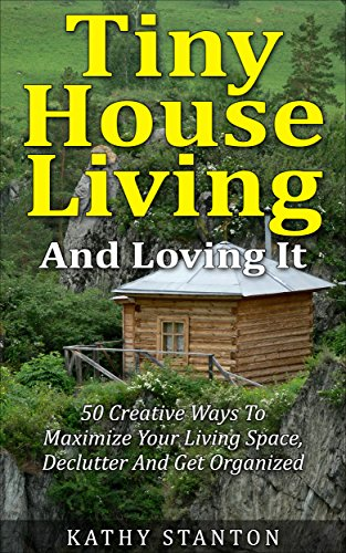 free kindle book Tiny House Living And Loving It: 50 Creative Ways To Maximize Your Small Living Space, Declutter And Get Organized (Tiny House, Small House, Decluttering, Organization, Small Space Living)