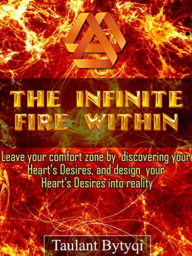 The Infinite Fire Within: Leave your comfort zone by discovering your Heart's Desires & design your Heart's Desires into reality!