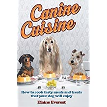 Canine Cuisine: How to cook tasty meals and treats that your dog will enjoy