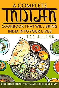 A Complete Indian Cookbook That Will Bring India into Your Lives: Best Indian Recipes That Would Reach Your Heart by [Alling, Ted]