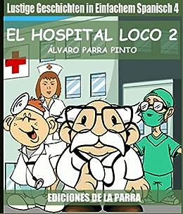 Lustige Geschichten in Einfachem Spanisch 4: El hospital Loco 2 (Spanisches Lesebuch für Anfänger) (Spanish Edition) von [Pinto, Álvaro Parra]