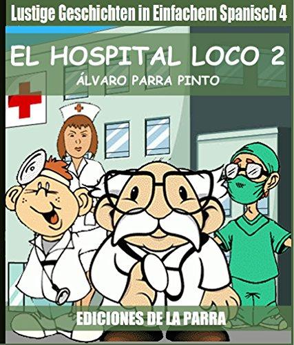 Lustige Geschichten in Einfachem Spanisch 4: El hospital Loco 2 (Spanisches Lesebuch für Anfänger)