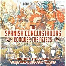 The Spanish Conquistadors Conquer the Aztecs - History 4th Grade | Children's History Books