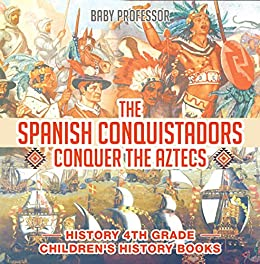 Descargar The Spanish Conquistadors Conquer the Aztecs - History 4th Grade | Children's History Books Epub Gratis