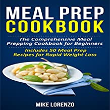 Meal Prep Cookbook: The Comprehensive Meal Prepping Cookbook for Beginners - Includes 50 Meal Prep Recipes for Rapid Weight Loss