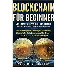 Blockchain für Beginner: Schritt für Schritt die Technologie hinter Bitcoin verstehen lernen - Das umfangreiche Anfänger Buch über Blockchain, Coin Kryptographie, Smart Contracts und Kryptowährungen