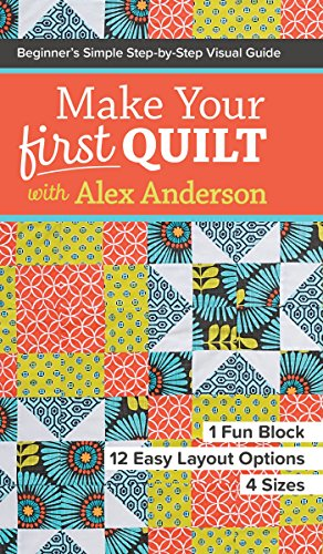 Make Your First Quilt with Alex Anderson: Beginner's Simple Step-by-Step Visual Guide • 1 Fun Block, 12 Easy Layout Options, 4 Sizes