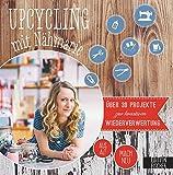 Upcycling mit Nähmarie: Über 30 Projekte zur kreativen Wiederverwertung - aus Alt mach Neu